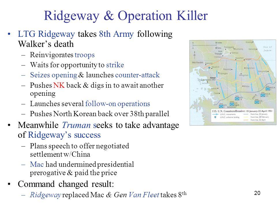 20 Ridgeway & Operation Killer LTG Ridgeway takes 8th Army following Walker's death –Reinvigorates troops –Waits for opportunity to strike –Seizes ope