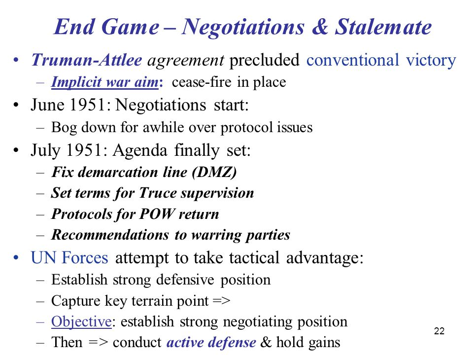 22 End Game – Negotiations & Stalemate Truman-Attlee agreement precluded conventional victory –Implicit war aim: cease-fire in place June 1951: Negoti