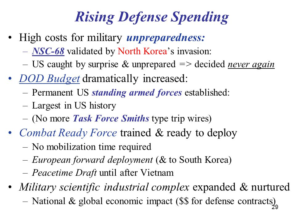 29 Rising Defense Spending High costs for military unpreparedness: –NSC-68 validated by North Korea's invasion: –US caught by surprise & unprepared =>