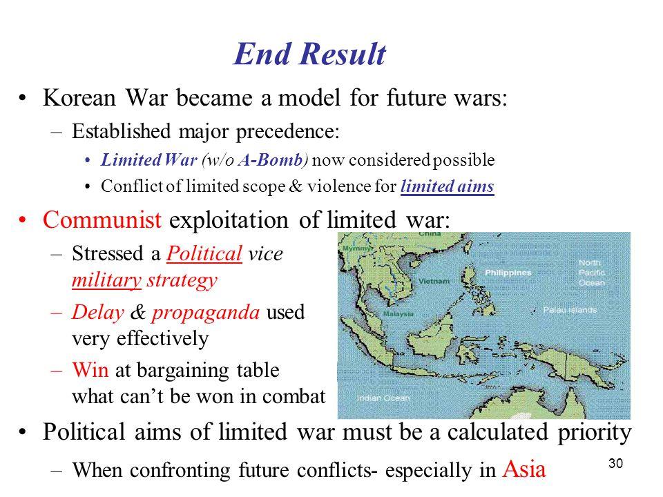 30 End Result Korean War became a model for future wars: –Established major precedence: Limited War (w/o A-Bomb) now considered possible Conflict of l