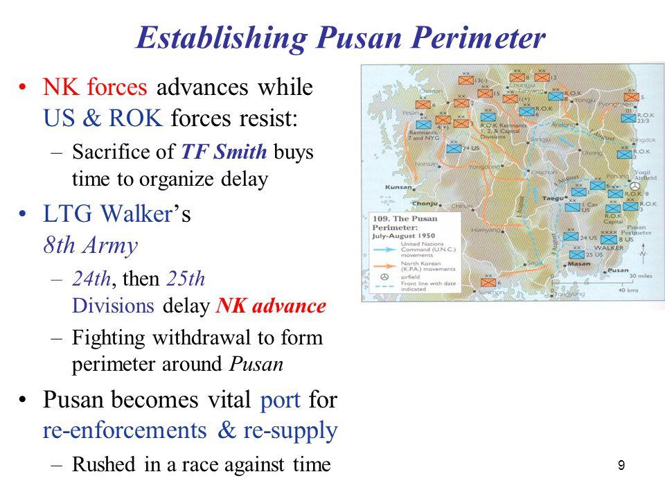 9 Establishing Pusan Perimeter NK forces advances while US & ROK forces resist: –Sacrifice of TF Smith buys time to organize delay LTG Walker's 8th Ar