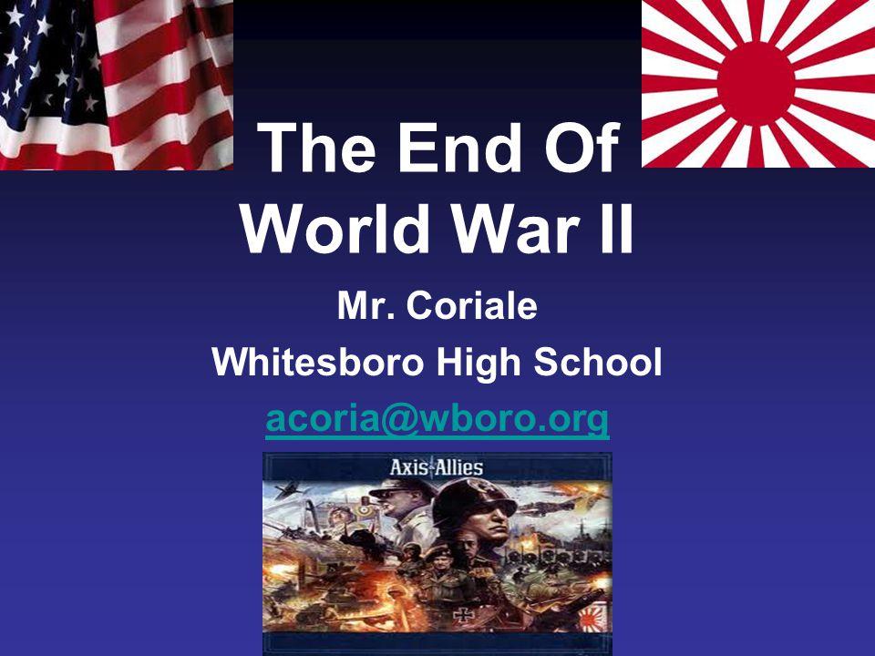 The End Of World War II Mr. Coriale Whitesboro High School acoria@wboro.org