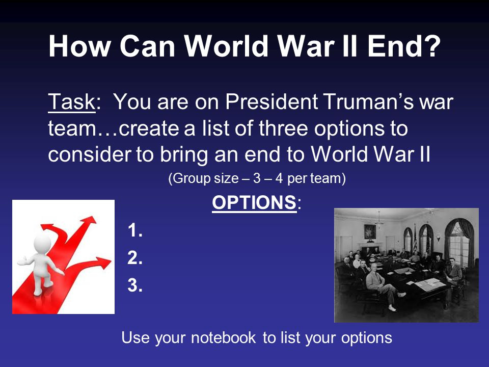 Task: You are on President Truman's war team…create a list of three options to consider to bring an end to World War II (Group size – 3 – 4 per team) OPTIONS: 1.