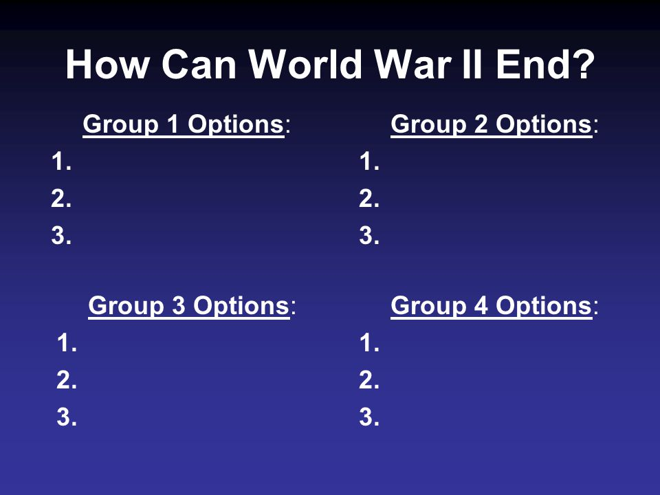 Group 1 Options: 1. 2. 3. How Can World War II End.