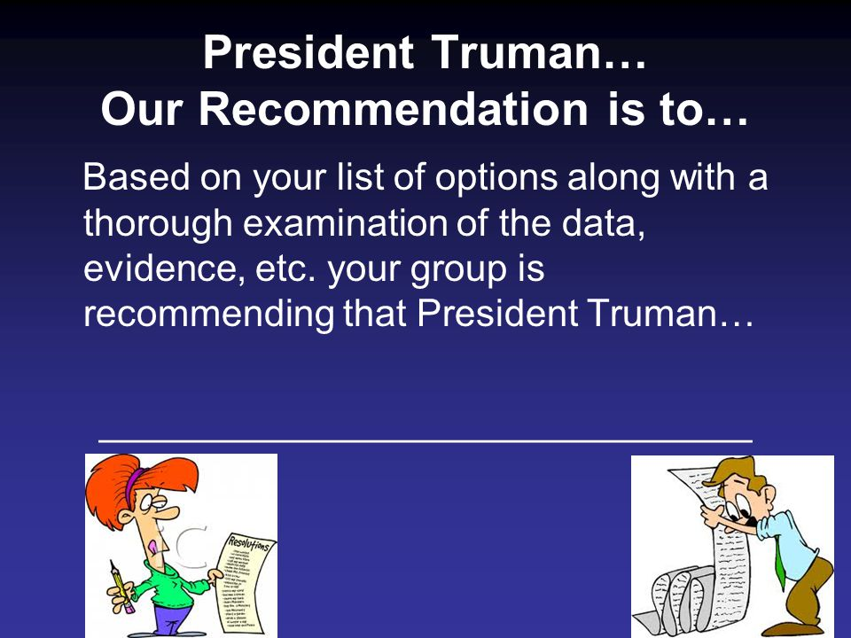 President Truman… Our Recommendation is to… Based on your list of options along with a thorough examination of the data, evidence, etc.
