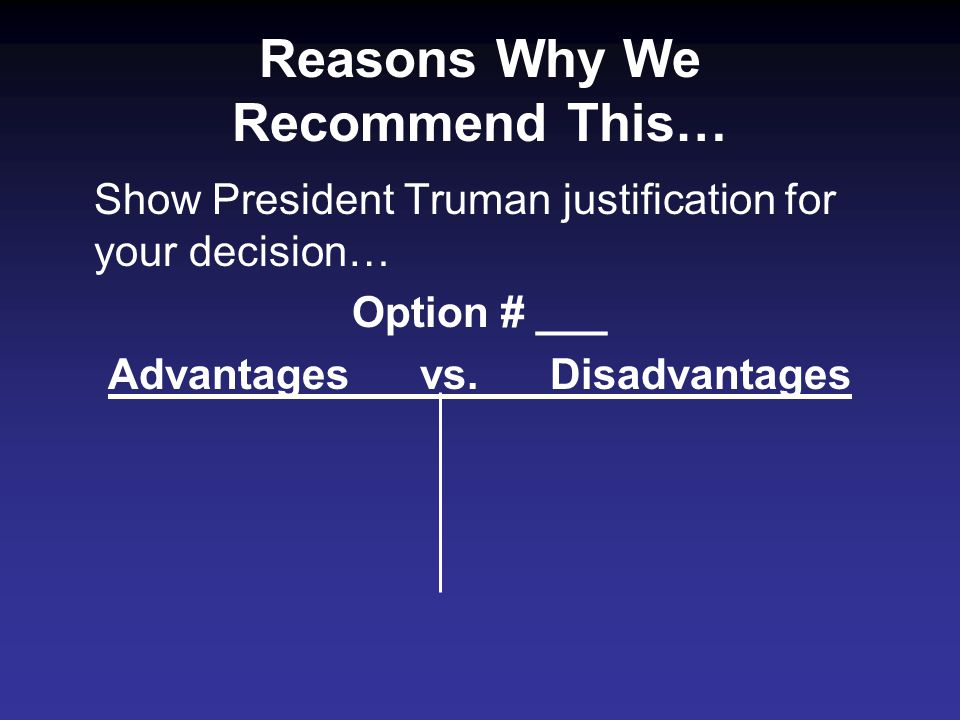Reasons Why We Recommend This… Show President Truman justification for your decision… Option # ___ Advantages vs.