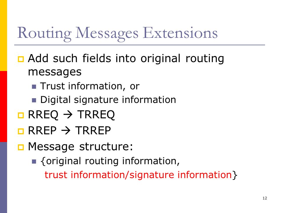 12 Routing Messages Extensions  Add such fields into original routing messages Trust information, or Digital signature information  RREQ  TRREQ  RREP  TRREP  Message structure: {original routing information, trust information/signature information}