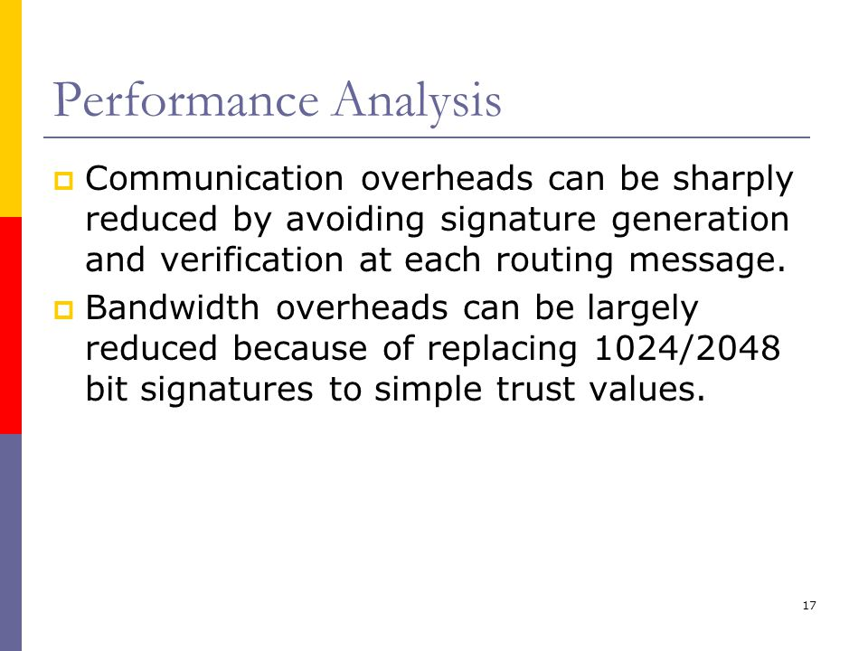 17 Performance Analysis  Communication overheads can be sharply reduced by avoiding signature generation and verification at each routing message.