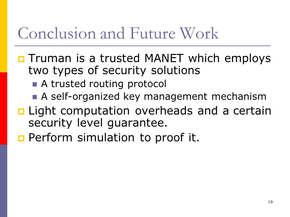 19 Conclusion and Future Work  Truman is a trusted MANET which employs two types of security solutions A trusted routing protocol A self-organized key management mechanism  Light computation overheads and a certain security level guarantee.
