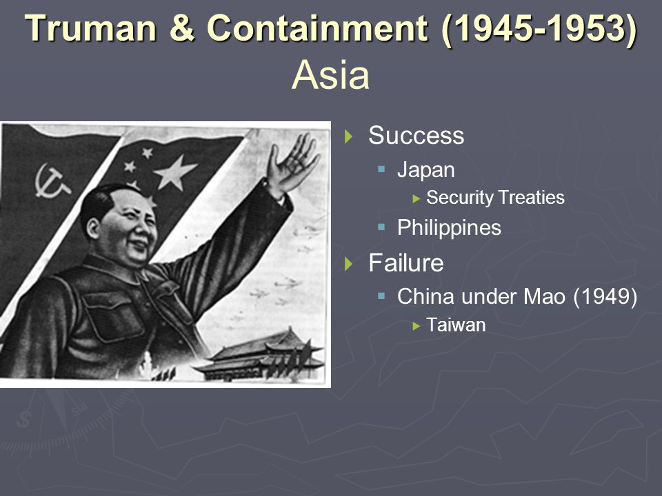Truman & Containment (1945-1953) Truman & Containment (1945-1953) Asia  Success  Japan  Security Treaties  Philippines  Failure  China under Mao (1949)  Taiwan