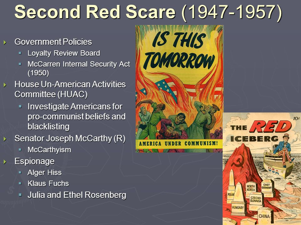 Second Red Scare (1947-1957)  Government Policies  Loyalty Review Board  McCarren Internal Security Act (1950)  House Un-American Activities Committee (HUAC)  Investigate Americans for pro-communist beliefs and blacklisting  Senator Joseph McCarthy (R)  McCarthyism  Espionage  Alger Hiss  Klaus Fuchs  Julia and Ethel Rosenberg