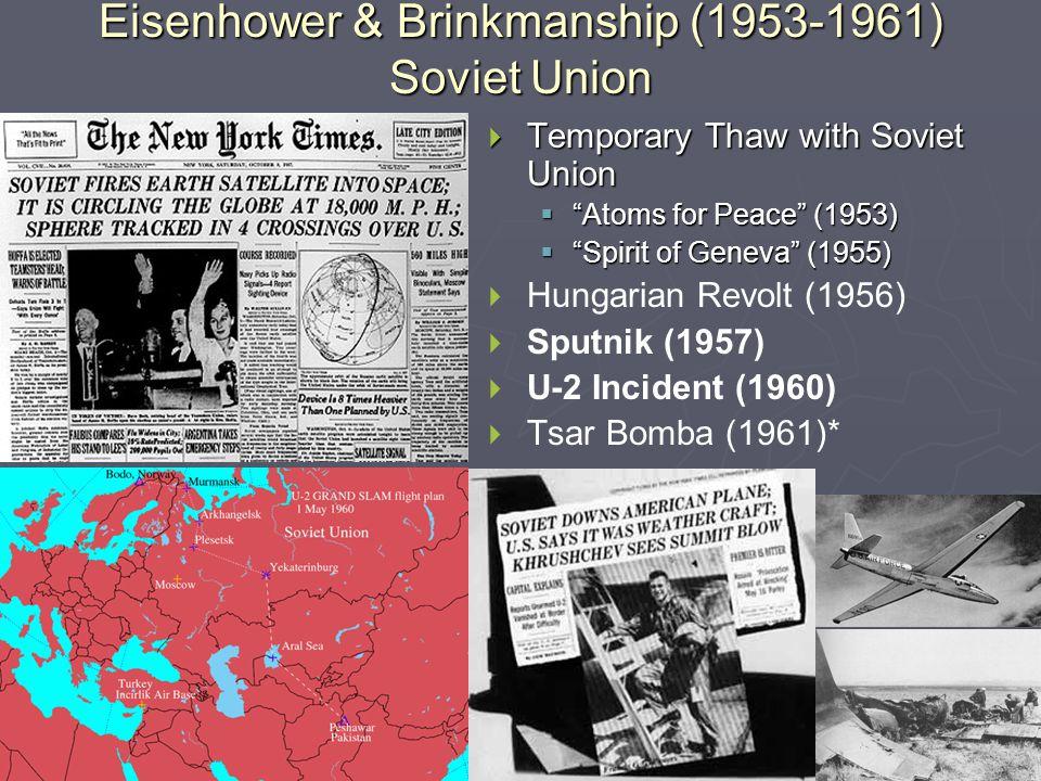  Temporary Thaw with Soviet Union  Atoms for Peace (1953)  Spirit of Geneva (1955)  Hungarian Revolt (1956)  Sputnik (1957)  U-2 Incident (1960)  Tsar Bomba (1961)* Eisenhower & Brinkmanship (1953-1961) Soviet Union