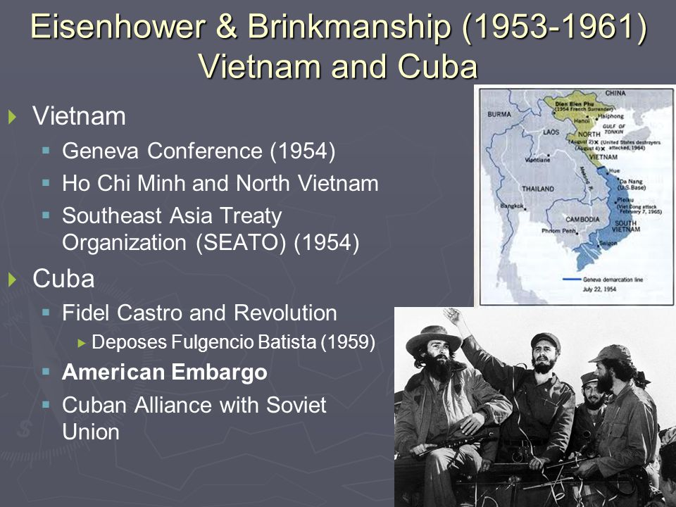 Eisenhower & Brinkmanship (1953-1961) Vietnam and Cuba   Vietnam   Geneva Conference (1954)   Ho Chi Minh and North Vietnam   Southeast Asia Treaty Organization (SEATO) (1954)   Cuba   Fidel Castro and Revolution   Deposes Fulgencio Batista (1959)   American Embargo   Cuban Alliance with Soviet Union