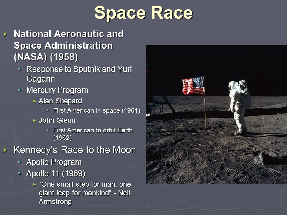 Space Race  National Aeronautic and Space Administration (NASA) (1958)  Response to Sputnik and Yuri Gagarin  Mercury Program  Alan Shepard  First American in space (1961)  John Glenn  First American to orbit Earth (1962)  Kennedy's Race to the Moon  Apollo Program  Apollo 11 (1969)  One small step for man, one giant leap for mankind - Neil Armstrong