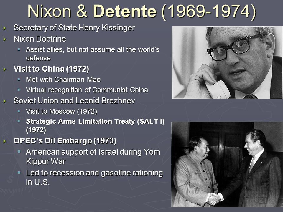 Nixon & Detente (1969-1974)  Secretary of State Henry Kissinger  Nixon Doctrine  Assist allies, but not assume all the world's defense  Visit to China (1972)  Met with Chairman Mao  Virtual recognition of Communist China  Soviet Union and Leonid Brezhnev  Visit to Moscow (1972)  Strategic Arms Limitation Treaty (SALT I) (1972)  OPEC's Oil Embargo (1973)  American support of Israel during Yom Kippur War  Led to recession and gasoline rationing in U.S.