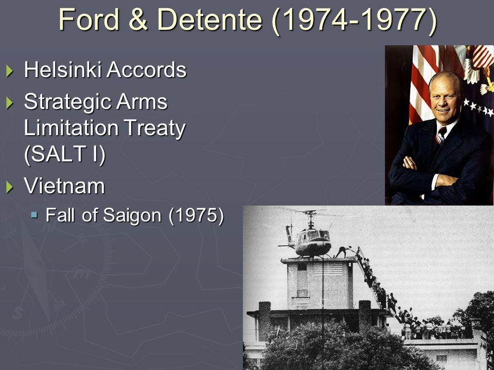 Ford & Detente (1974-1977)  Helsinki Accords  Strategic Arms Limitation Treaty (SALT I)  Vietnam  Fall of Saigon (1975)