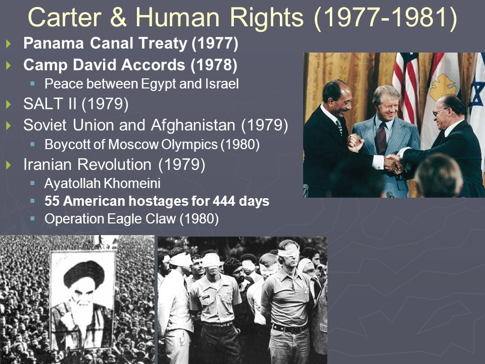 Carter & Human Rights (1977-1981)   Panama Canal Treaty (1977)   Camp David Accords (1978)   Peace between Egypt and Israel   SALT II (1979)   Soviet Union and Afghanistan (1979)   Boycott of Moscow Olympics (1980)   Iranian Revolution (1979)   Ayatollah Khomeini   55 American hostages for 444 days   Operation Eagle Claw (1980)