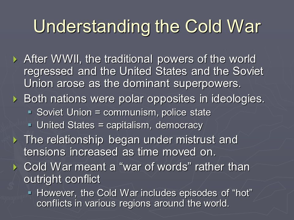 Understanding the Cold War  After WWII, the traditional powers of the world regressed and the United States and the Soviet Union arose as the dominant superpowers.