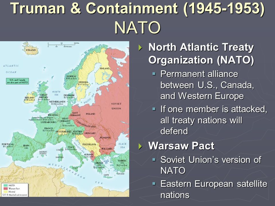 Truman & Containment (1945-1953) NATO  North Atlantic Treaty Organization (NATO)  Permanent alliance between U.S., Canada, and Western Europe  If one member is attacked, all treaty nations will defend  Warsaw Pact  Soviet Union's version of NATO  Eastern European satellite nations