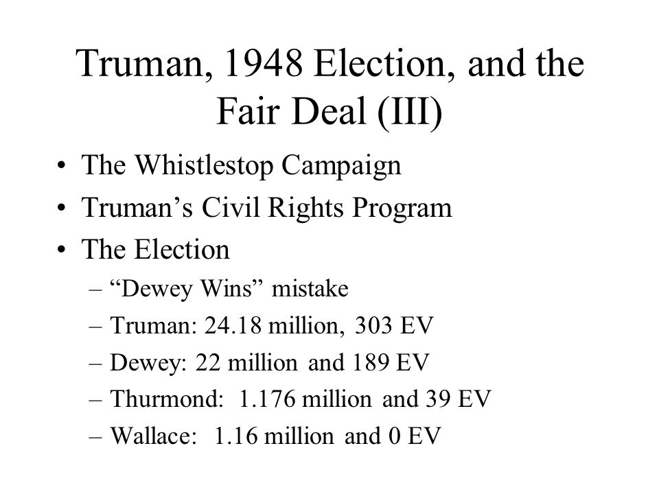 Truman, 1948 Election, and the Fair Deal (III) The Whistlestop Campaign Truman's Civil Rights Program The Election – Dewey Wins mistake –Truman: 24.18 million, 303 EV –Dewey: 22 million and 189 EV –Thurmond: 1.176 million and 39 EV –Wallace: 1.16 million and 0 EV