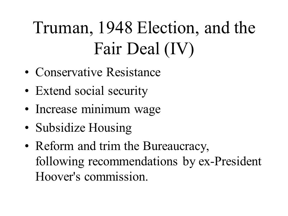Truman, 1948 Election, and the Fair Deal (IV) Conservative Resistance Extend social security Increase minimum wage Subsidize Housing Reform and trim the Bureaucracy, following recommendations by ex-President Hoover s commission.