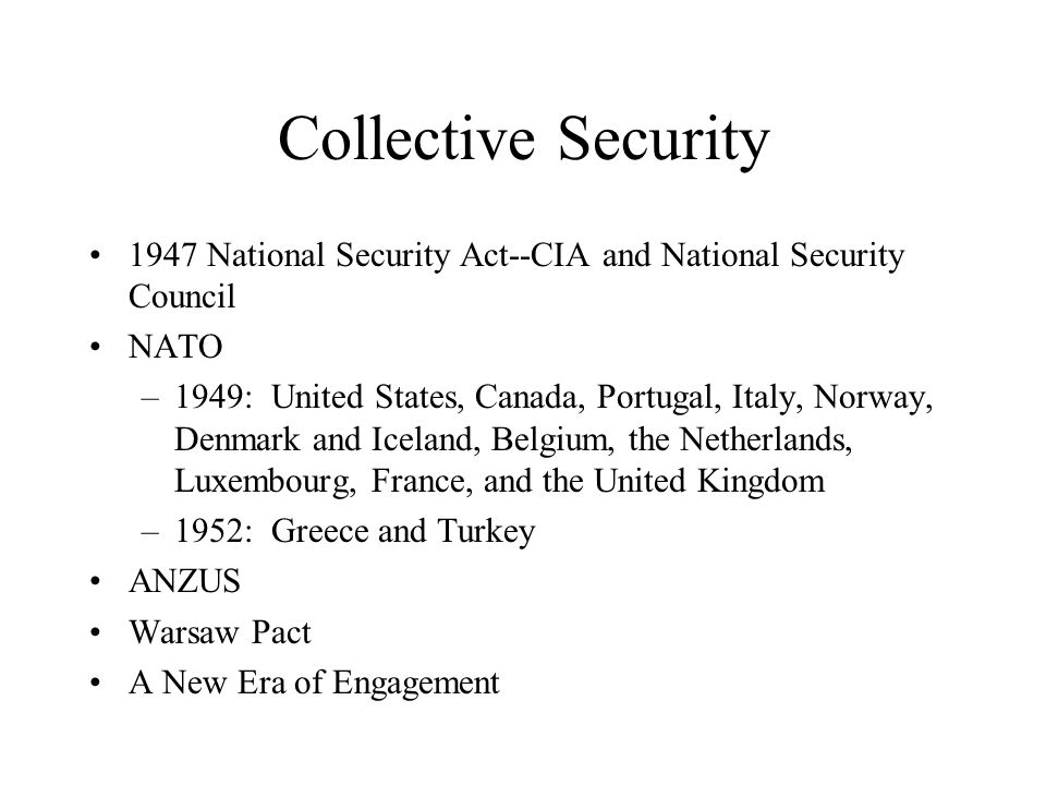 Collective Security 1947 National Security Act--CIA and National Security Council NATO –1949: United States, Canada, Portugal, Italy, Norway, Denmark and Iceland, Belgium, the Netherlands, Luxembourg, France, and the United Kingdom –1952: Greece and Turkey ANZUS Warsaw Pact A New Era of Engagement