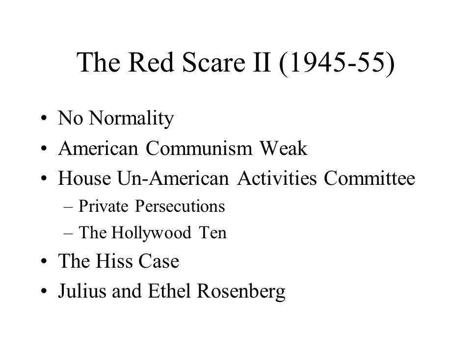 The Red Scare II (1945-55) No Normality American Communism Weak House Un-American Activities Committee –Private Persecutions –The Hollywood Ten The Hiss Case Julius and Ethel Rosenberg