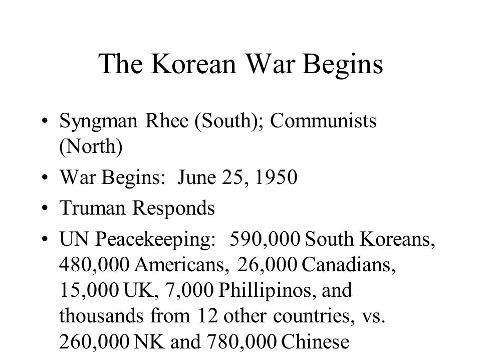 The Korean War Begins Syngman Rhee (South); Communists (North) War Begins: June 25, 1950 Truman Responds UN Peacekeeping: 590,000 South Koreans, 480,000 Americans, 26,000 Canadians, 15,000 UK, 7,000 Phillipinos, and thousands from 12 other countries, vs.