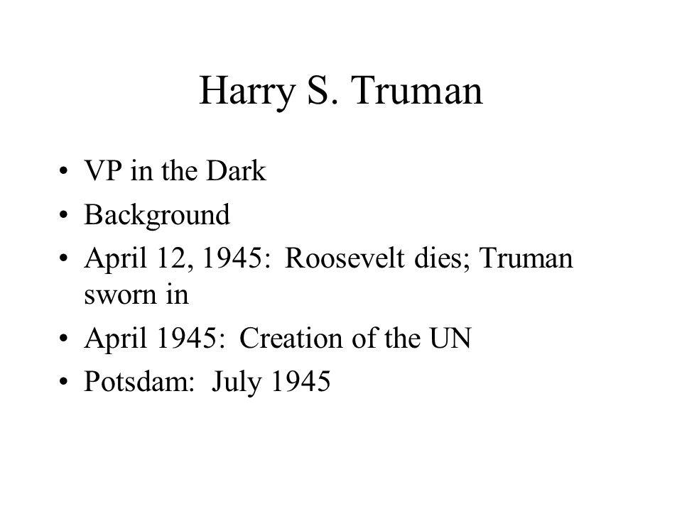 Harry S. Truman VP in the Dark Background April 12, 1945: Roosevelt dies; Truman sworn in April 1945: Creation of the UN Potsdam: July 1945