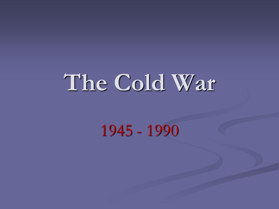 The Cold War 1945 - 1990