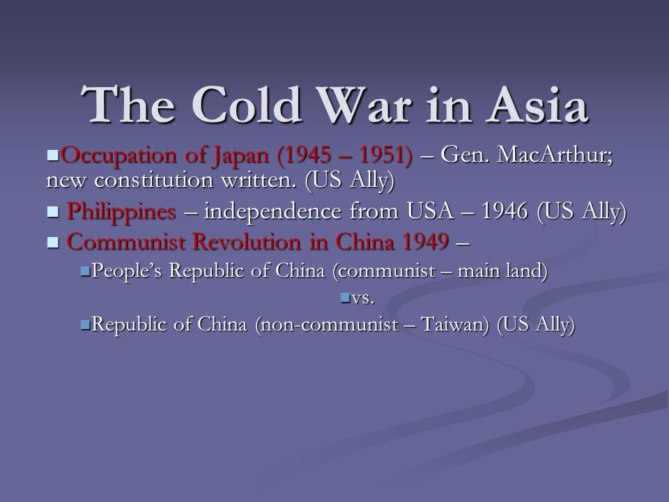 The Cold War in Asia Occupation of Japan (1945 – 1951) – Gen. MacArthur; new constitution written. (US Ally) Occupation of Japan (1945 – 1951) – Gen.
