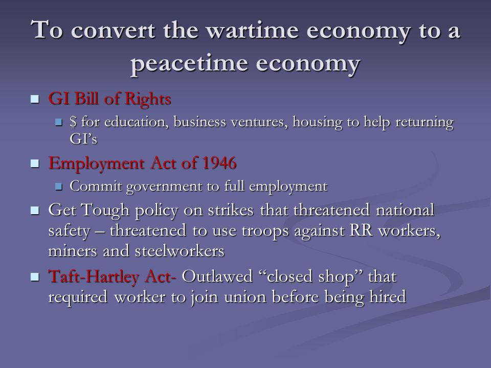 To convert the wartime economy to a peacetime economy GI Bill of Rights GI Bill of Rights $ for education, business ventures, housing to help returnin