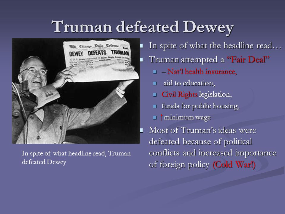 Truman defeated Dewey In spite of what the headline read… Truman attempted a Fair Deal – Nat'l health insurance, aid to education, Civil Rights legislation, funds for public housing,  minimum wage Most of Truman's ideas were defeated because of political conflicts and increased importance of foreign policy (Cold War!) In spite of what headline read, Truman defeated Dewey