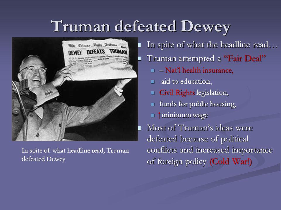 "Truman defeated Dewey In spite of what the headline read… Truman attempted a ""Fair Deal"" – Nat'l health insurance, aid to education, Civil Rights legi"