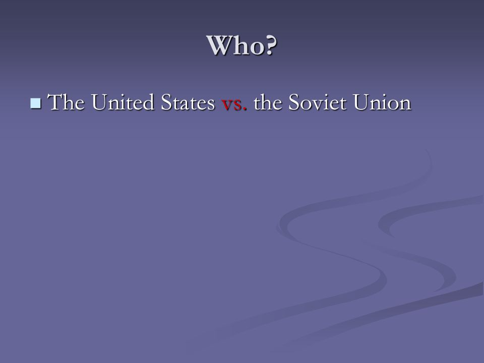 Who? The United States vs. the Soviet Union The United States vs. the Soviet Union