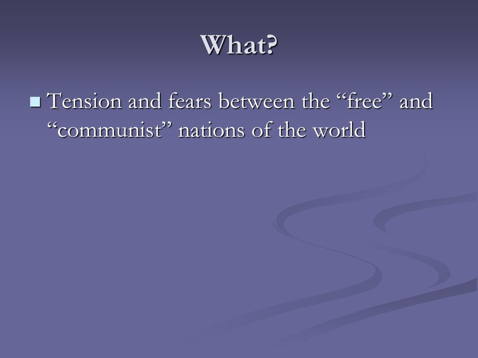 """What? Tension and fears between the """"free"""" and """"communist"""" nations of the world Tension and fears between the """"free"""" and """"communist"""" nations of the wo"""