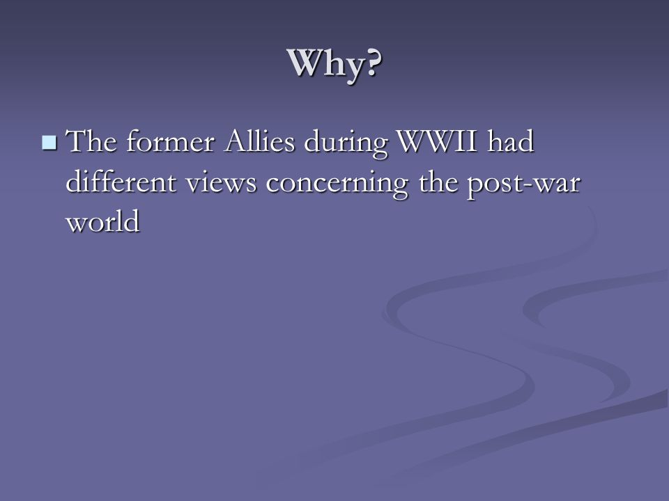 Why? The former Allies during WWII had different views concerning the post-war world The former Allies during WWII had different views concerning the