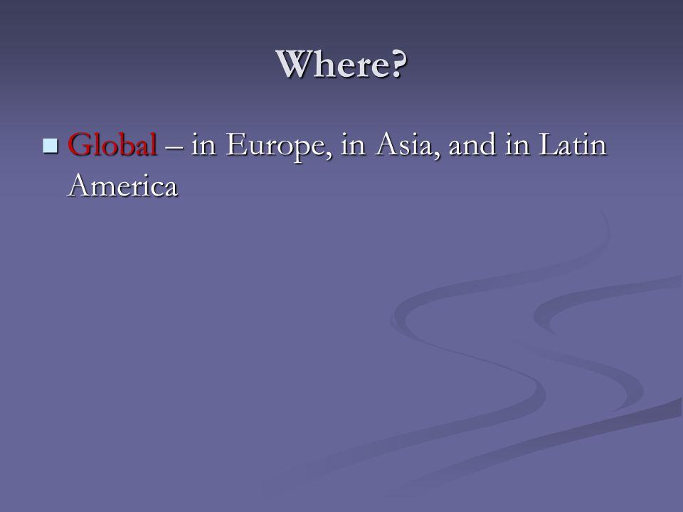 Where? Global – in Europe, in Asia, and in Latin America Global – in Europe, in Asia, and in Latin America