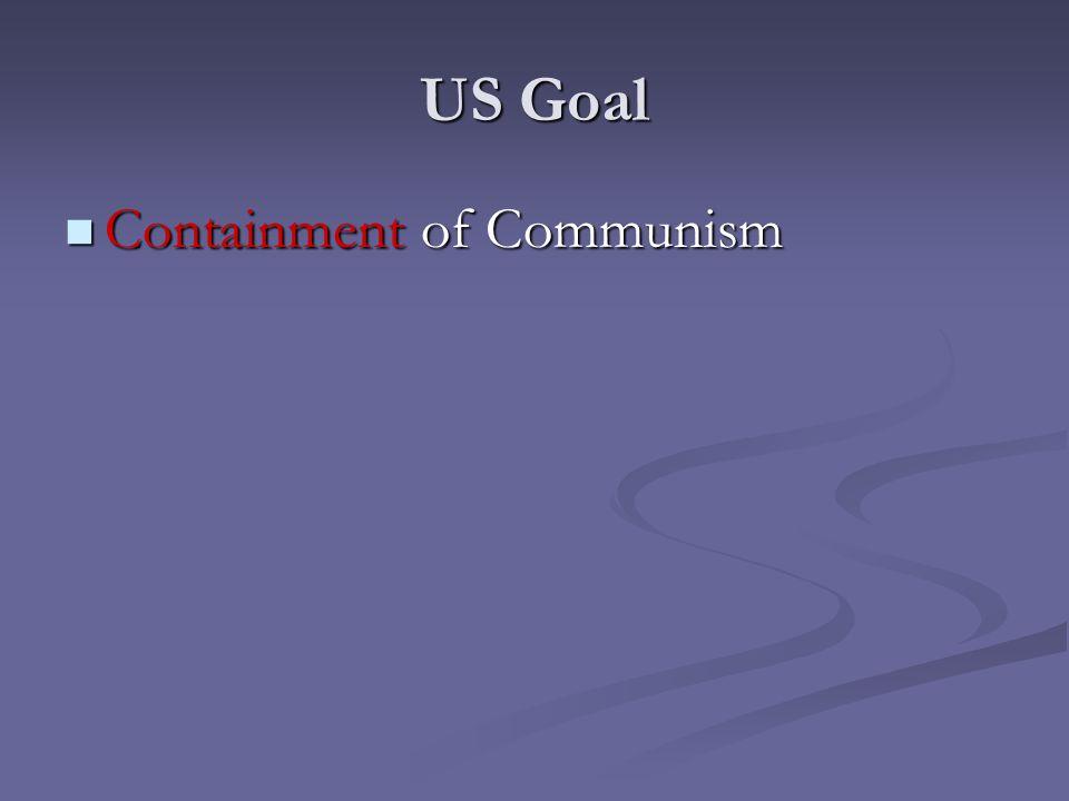 US Goal Containment of Communism Containment of Communism