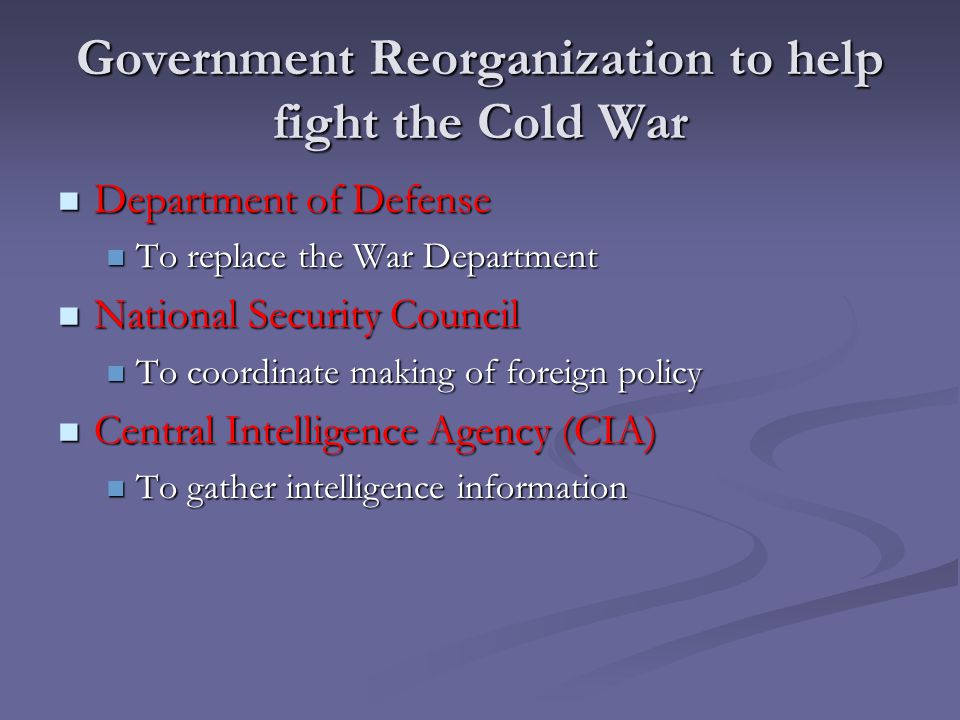 Government Reorganization to help fight the Cold War Department of Defense Department of Defense To replace the War Department To replace the War Depa