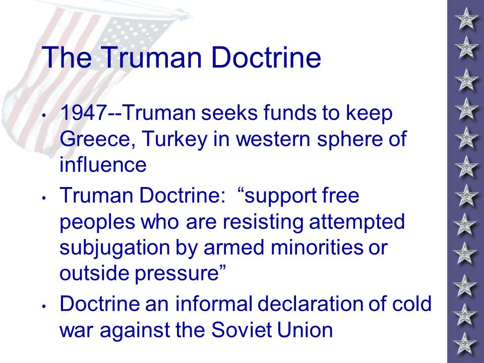 The Truman Doctrine 1947--Truman seeks funds to keep Greece, Turkey in western sphere of influence Truman Doctrine: support free peoples who are resisting attempted subjugation by armed minorities or outside pressure Doctrine an informal declaration of cold war against the Soviet Union