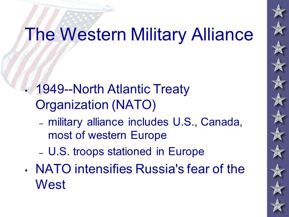 The Western Military Alliance 1949--North Atlantic Treaty Organization (NATO) – military alliance includes U.S., Canada, most of western Europe – U.S.