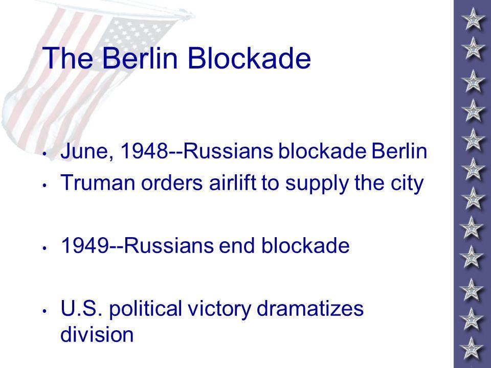 The Berlin Blockade June, 1948--Russians blockade Berlin Truman orders airlift to supply the city 1949--Russians end blockade U.S.