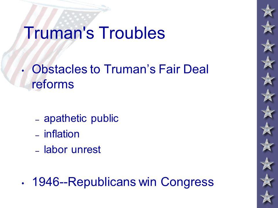 Truman s Troubles Obstacles to Truman's Fair Deal reforms – apathetic public – inflation – labor unrest 1946--Republicans win Congress