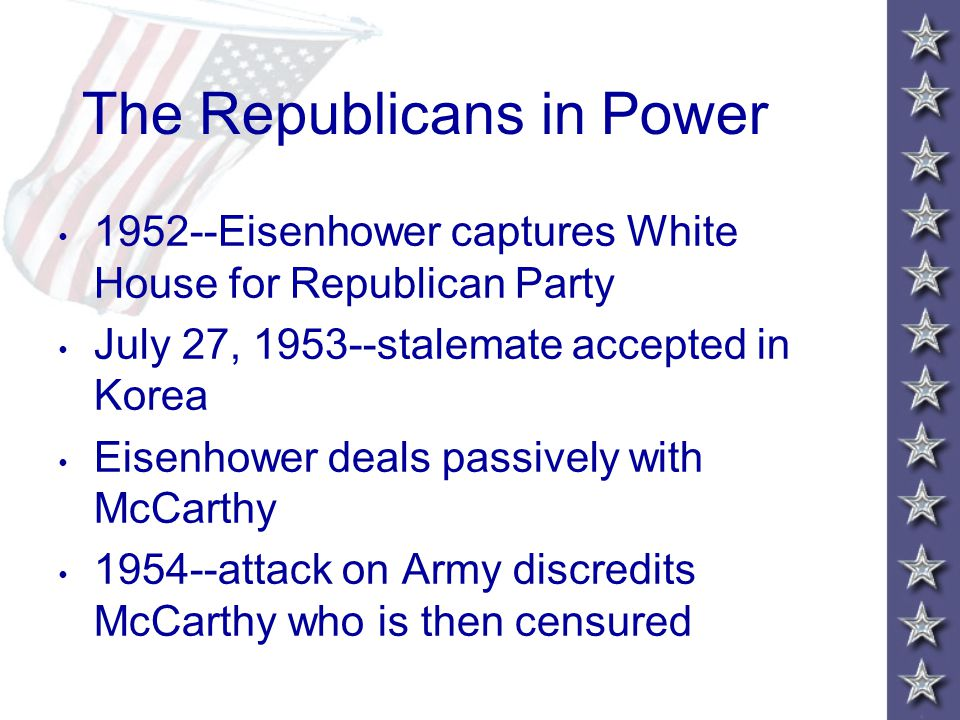 The Republicans in Power 1952--Eisenhower captures White House for Republican Party July 27, 1953--stalemate accepted in Korea Eisenhower deals passively with McCarthy 1954--attack on Army discredits McCarthy who is then censured