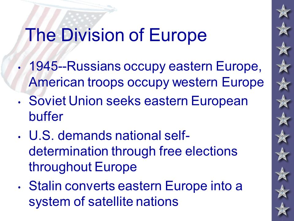 The Division of Europe 1945--Russians occupy eastern Europe, American troops occupy western Europe Soviet Union seeks eastern European buffer U.S.