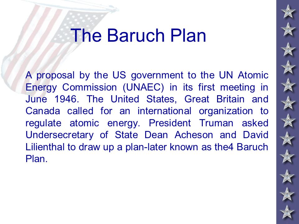The Baruch Plan A proposal by the US government to the UN Atomic Energy Commission (UNAEC) in its first meeting in June 1946.