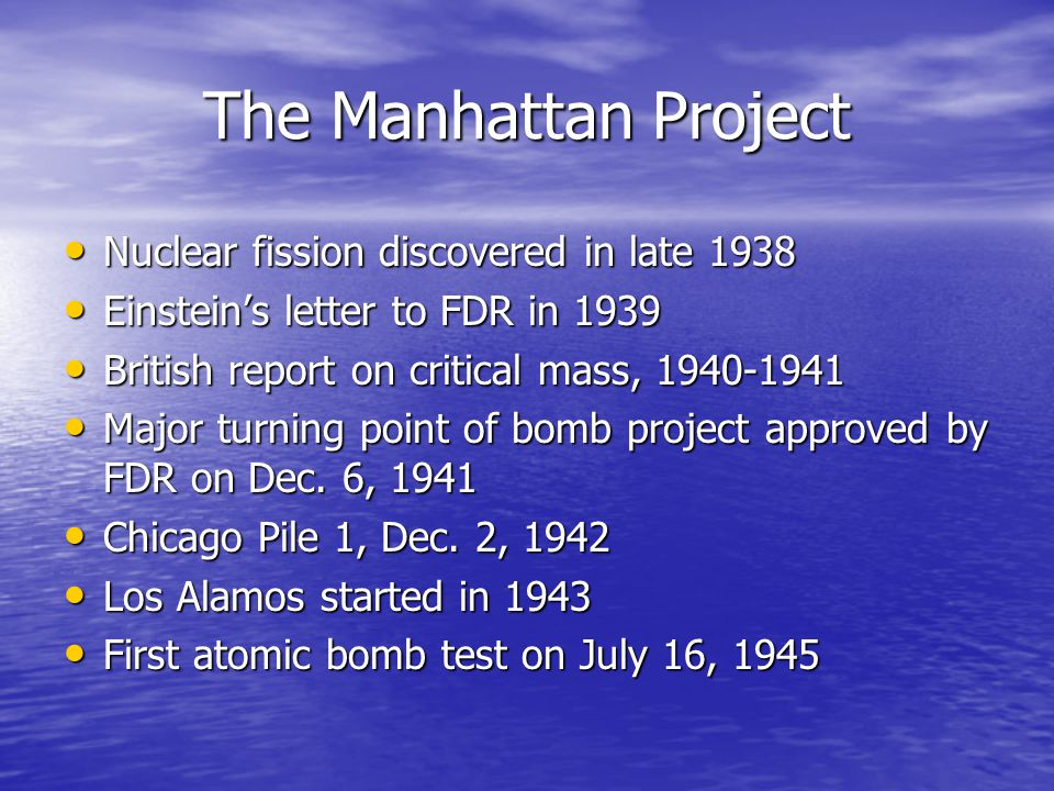 The Manhattan Project Nuclear fission discovered in late 1938 Nuclear fission discovered in late 1938 Einstein's letter to FDR in 1939 Einstein's lett