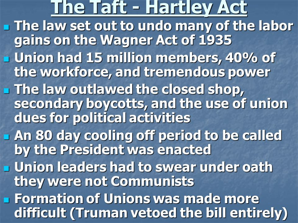 The Taft - Hartley Act The law set out to undo many of the labor gains on the Wagner Act of 1935 The law set out to undo many of the labor gains on the Wagner Act of 1935 Union had 15 million members, 40% of the workforce, and tremendous power Union had 15 million members, 40% of the workforce, and tremendous power The law outlawed the closed shop, secondary boycotts, and the use of union dues for political activities The law outlawed the closed shop, secondary boycotts, and the use of union dues for political activities An 80 day cooling off period to be called by the President was enacted An 80 day cooling off period to be called by the President was enacted Union leaders had to swear under oath they were not Communists Union leaders had to swear under oath they were not Communists Formation of Unions was made more difficult (Truman vetoed the bill entirely) Formation of Unions was made more difficult (Truman vetoed the bill entirely)