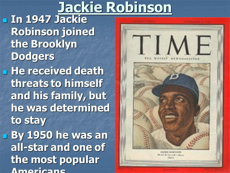 Jackie Robinson In 1947 Jackie Robinson joined the Brooklyn Dodgers In 1947 Jackie Robinson joined the Brooklyn Dodgers He received death threats to himself and his family, but he was determined to stay He received death threats to himself and his family, but he was determined to stay By 1950 he was an all-star and one of the most popular Americans By 1950 he was an all-star and one of the most popular Americans